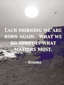 each-morning-we-are-born-again-what-we-do-today-is-what-matter-most